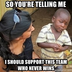So You're Telling me - So You're Telling me i should support this team who never wins