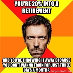 Diagnostic House - You're 20% into a retirement and you're throwing it away because you don't wanna train for just three days a month?