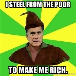 RomneyHood - I STEEL FROM THE POOR TO MAKE ME RICH.