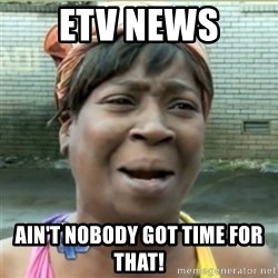 Ain't Nobody got time fo that - etv news Ain't Nobody got time for that!