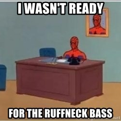 Spiderman Desk - i wasn't ready for the ruffneck bass