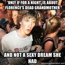 -Sudden Clarity Clarence - 'Only if for a night' is about Florence's dead grandmother And not a sexy dream she had