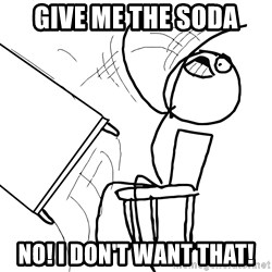Desk Flip Rage Guy - Give me the soda NO! I don't want that!