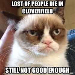 Mr angry cat - lost of people die in cloverfield still not good enough