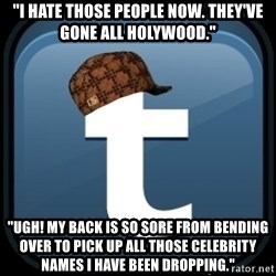 "Scumblr - ""I hate those people now. they've gone all holywood."" ""Ugh! my back is so sore from bending over to pick up all those celebrity names i have been dropping."""