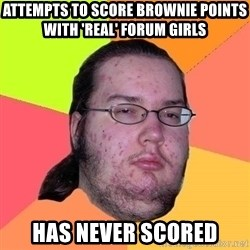 Gordo Nerd - Attempts to score brownie points with 'real' forum girls has never scored
