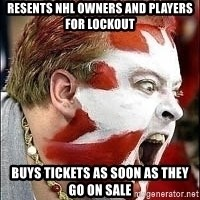 Hockey Fan - REsents nhl owners and players for lockout buys tickets as soon as they go on sale