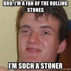 really high guy - Bro, I'm a fan of the rolling stones I'm such a stoner