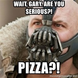 Bane - WAIT, GARY. ARE YOU SERIOUS?! PIZZA?!