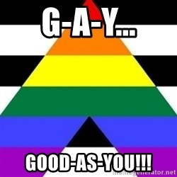 Bad Straight Ally - G-a-y... good-as-you!!!