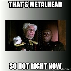 So hot right now - That's Metalhead So hot Right now
