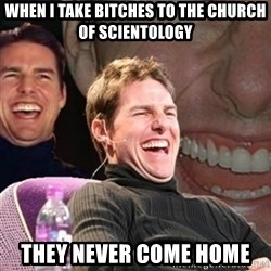 Tom Cruise laugh - WHEN I TAKE BITCHES TO THE CHURCH OF SCIENTOLOGY THEY NEVER COME HOME