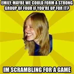 Trologirl - Emily, Maybe we could form a strong group of four if you're up for it? im scrambling for a game