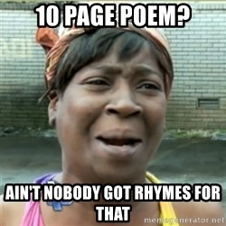 Ain't Nobody got time fo that - 10 page poem? ain't nobody got rhymes for that