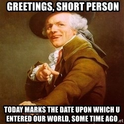 Joseph Ducreux -  Greetings, short person Today marks the Date upon which u entered our world, some time ago