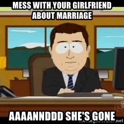south park aand it's gone - Mess with your girlfriend about marriage aaaannddd she's gone
