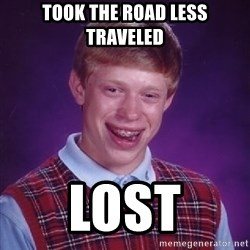 Bad Luck Brian - took the road less traveled lost