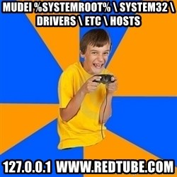 Annoying Gamer Kid - Mudei %systemroot% \ system32 \ drivers \ etc \ Hosts  127.0.0.1  www.redtube.com