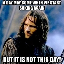 Not this day Aragorn - A day may come when we start soking again But it is not this day!