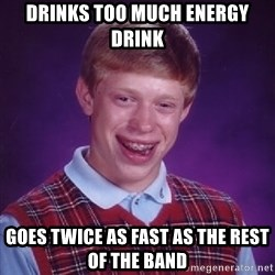 Bad Luck Brian - drinks too much energy drink goes twice as fast as the rest of the band