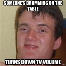 really high guy - Someone's drumming on the table Turns down tv volume