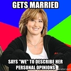 "Sheltering Suburban Mom - Gets married Says ""we"" to describe her perSonal opinions"