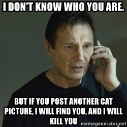 I don't know who you are... - i DON'T KNOW WHO YOU ARE. BUT IF YOU POST ANOTHER CAT PICTURE, I WILL FIND YOU, AND i WILL KILL YOU
