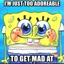 Epic Spongebob Face - I'M JUST TOO ADOREABLE TO GET MAD AT