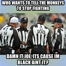 NFL Ref Meeting - who wants to tell the monkeys to stop fighting  Damn it joe, its cause im black aint it?