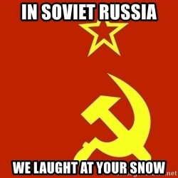 In Soviet Russia - IN SOVIET RUSSIA We laught at your snow