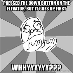 Whyyy??? - pressed the down button on the elevator, but it goes up first whhyyyyyy???