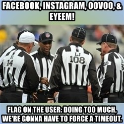 NFL Ref Meeting - Facebook, Instagram, OOVoo, & Eyeem! Flag on the user: doing too much, we're goNna have to force a timeout.
