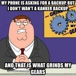 Grinds My Gears - my phone is asking for a backup, but i don't wan't a kanker backup. and that is what grinds my gears