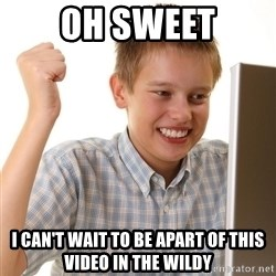 First Day on the internet kid - Oh sweet i CAN'T WAIT TO BE APART OF THIS VIDEO IN THE WILDY