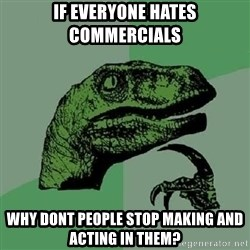 Philosoraptor - If everyone hates commercials why dont people stop making and acting in them?