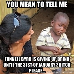 Skeptical African Child - you mean to tell me funnell byrd is giving up drink until the 31st of january? bitch please...