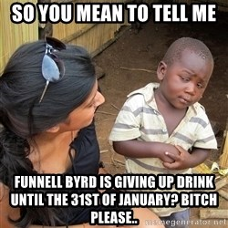 Skeptical African Child - so you mean to tell me funnell byrd is giving up drink until the 31st of january? bitch please..