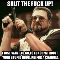 am i the only one around here - shut the fuck up! i just want to go to lunch without your stupid giggling for a change!