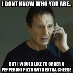 I don't know who you are... - I DONT KNOW WHO YOU ARE.. BUT I WOULD LIKE TO ORDER A PEPPERONI PIZZA WITH EXTRA CHEESE