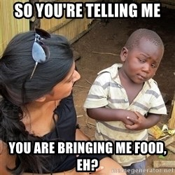 Skeptical African Child - so you're telling me you are bringing me food, eh?