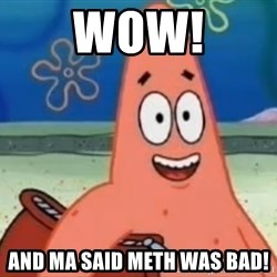 Happily Oblivious Patrick - Wow! And ma said Meth was BAD!