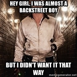Ryan Gosling  - Hey Girl, i was almost a backstreet boy But I didn't want it that way