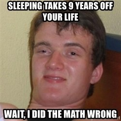 Really Stoned Guy - sleeping takes 9 years off your life wait, i did the math wrong