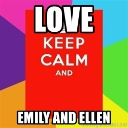 Keep calm and - LOVE  EMILY AND ELLEN