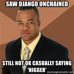 Successful Black Man - Saw django unchained still not ok casually saying 'nigger'