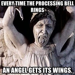 Weeping angel meme - Every time the processing bell rings an angel gets its wings.