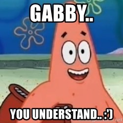 Happily Oblivious Patrick - Gabby.. You understand.. :')