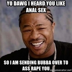 Yo Dawg - yo dawg i heard you like anal sex so i am sending bubba over to ass rape you