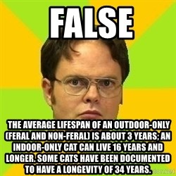 Courage Dwight -  false   The average lifespan of an outdoor-only (feral and non-feral) is about 3 years; an indoor-only cat can live 16 years and longer. Some cats have been documented to have a longevity of 34 years.