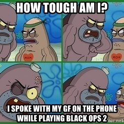 How tough are you - how tough am I?  I spoke with my gf on the phone while playing black ops 2